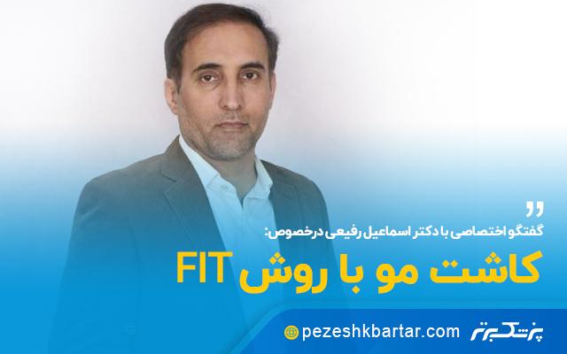 گفتگو اختصاصی با دکتر اسماعیل رفیعی در خصوص کاشت مو با روش FIT