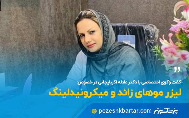 گفت و گوی اختصاصی با خانم دکتر عادله آذربایجانی در خصوص لیزر موهای زائد و میکرونیدلینگ
